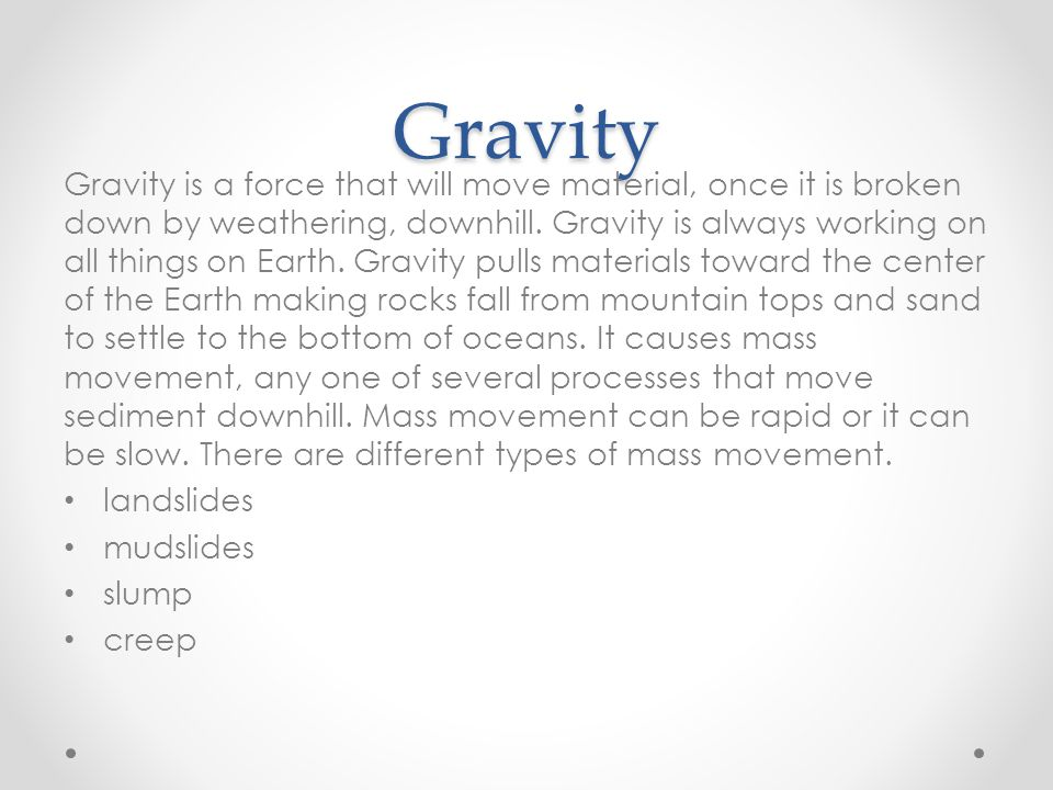 Gravity Gravity is a force that will move material, once it is broken down by weathering, downhill.
