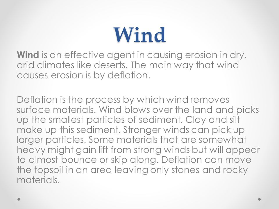 Wind Wind is an effective agent in causing erosion in dry, arid climates like deserts.