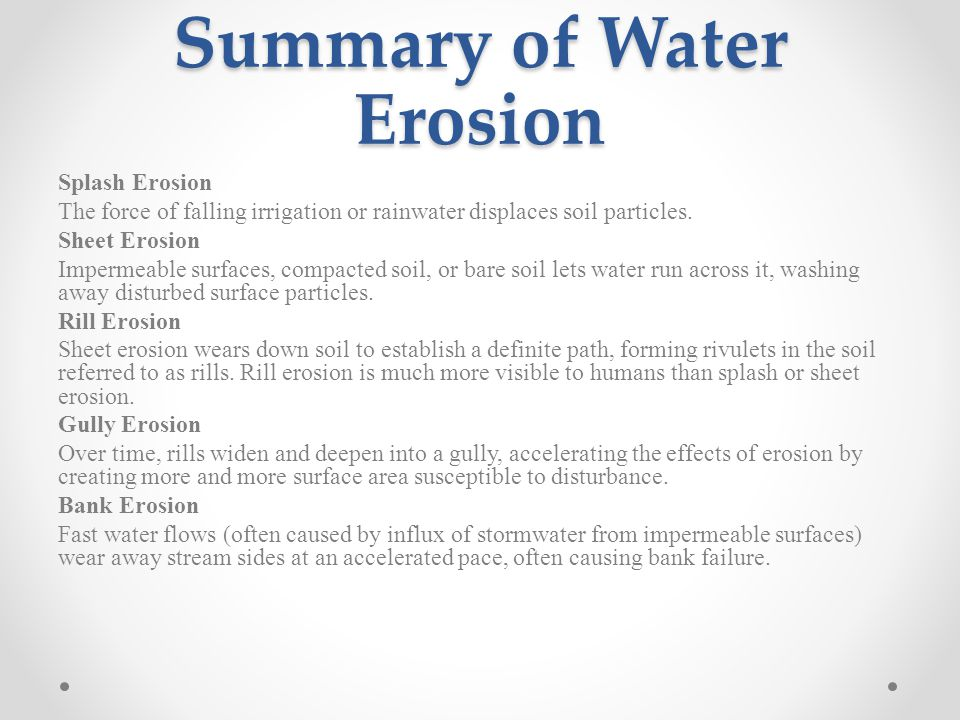 Summary of Water Erosion Splash Erosion The force of falling irrigation or rainwater displaces soil particles.