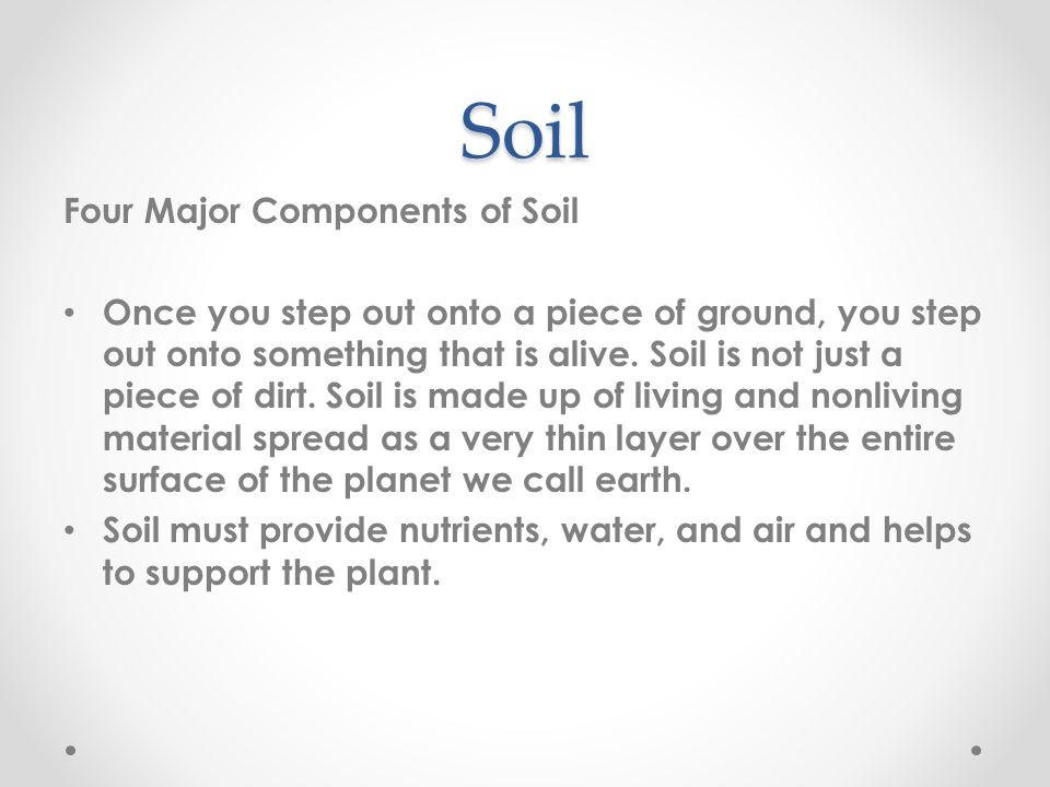 Soil Four Major Components of Soil Once you step out onto a piece of ground, you step out onto something that is alive.
