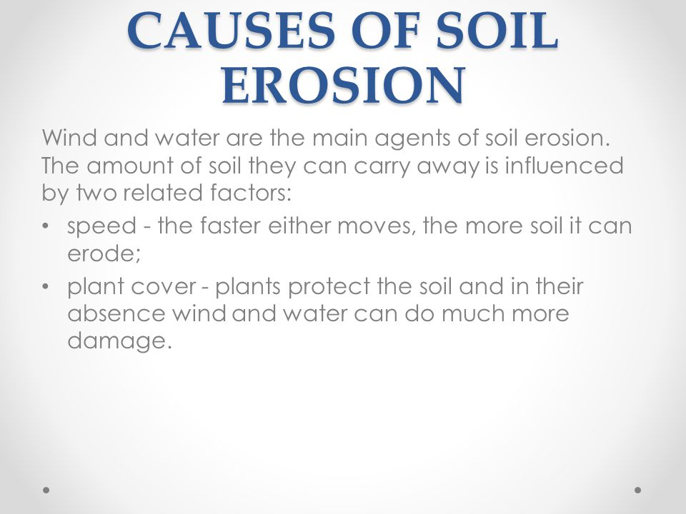 CAUSES OF SOIL EROSION Wind and water are the main agents of soil erosion.
