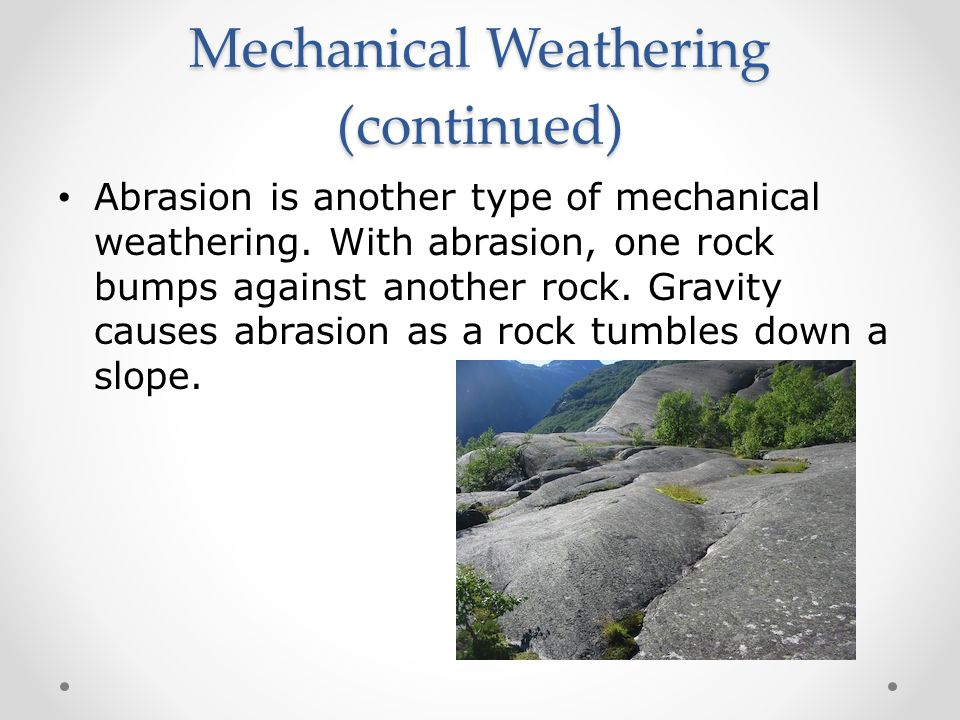 Mechanical Weathering (continued) Abrasion is another type of mechanical weathering.