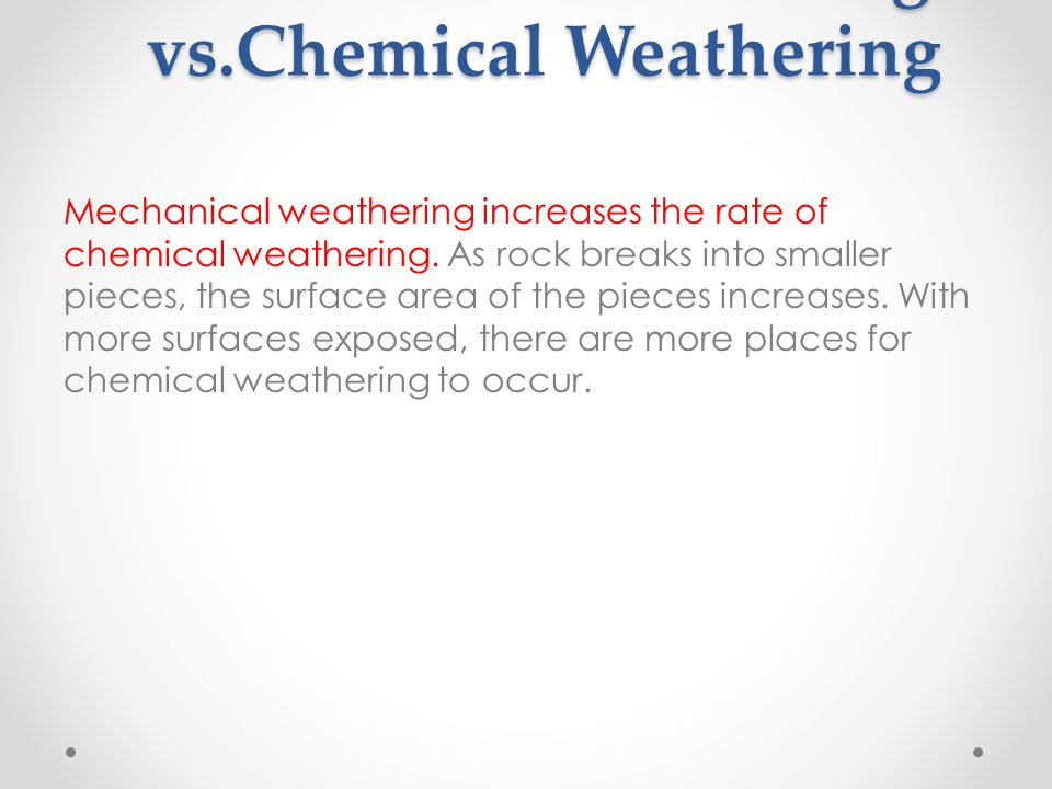 Mechanical Weathering vs.Chemical Weathering Mechanical weathering increases the rate of chemical weathering.