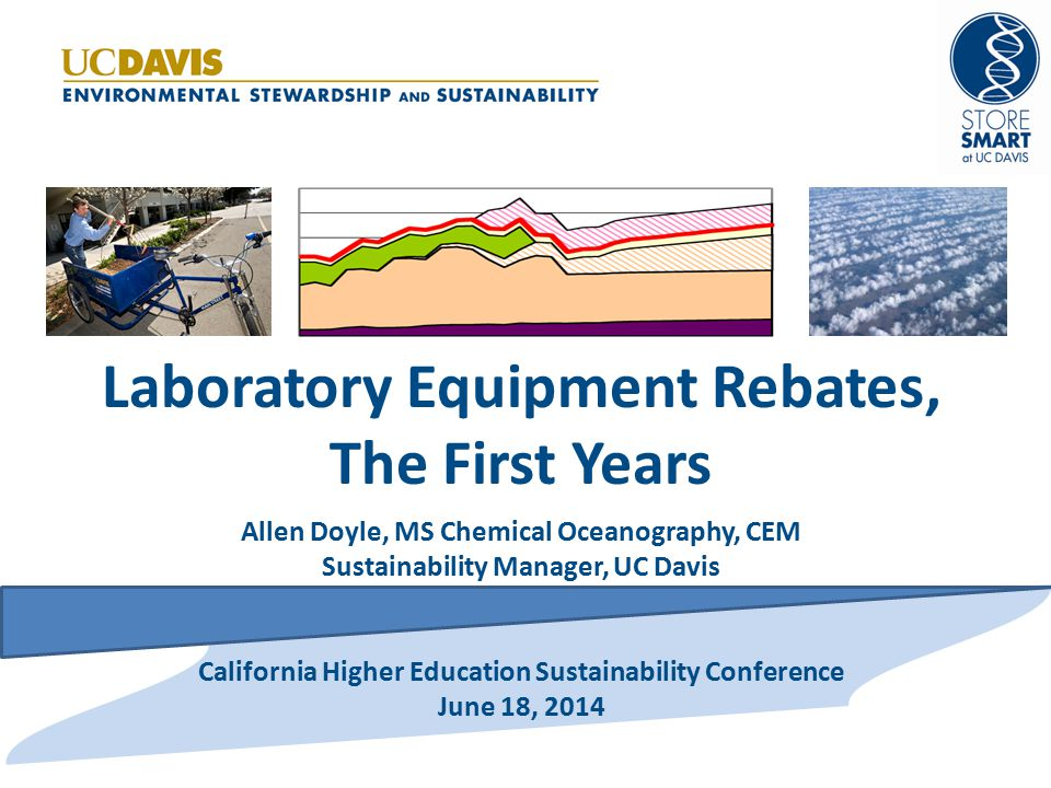 Laboratory Equipment Rebates, The First Years Allen Doyle, MS Chemical Oceanography, CEM Sustainability Manager, UC Davis California Higher Education