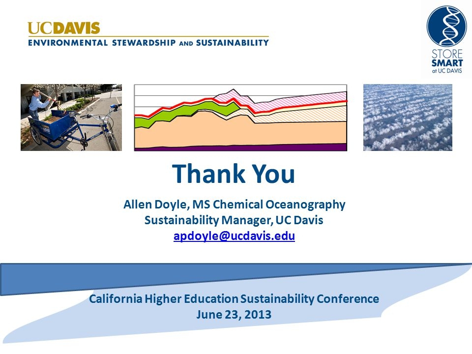 Thank You Allen Doyle, MS Chemical Oceanography Sustainability Manager, UC Davis apdoyle@ucdavis.edu California Higher Education Sustainability Conference June 23, 2013