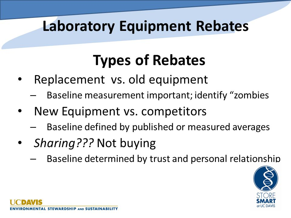 "Laboratory Equipment Rebates Types of Rebates Replacement vs. old equipment – Baseline measurement important; identify ""zombies New Equipment vs. comp"