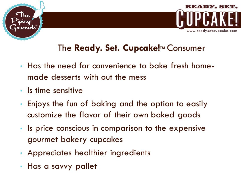 The Ready. Set. Cupcake! TM Consumer Has the need for convenience to bake fresh home- made desserts with out the mess Is time sensitive Enjoys the fun