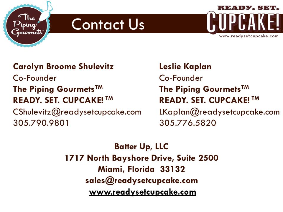 Contact Us  Carolyn Broome Shulevitz Co-Founder The Piping Gourmets TM READY. SET. CUPCAKE! TM CShulevitz@readysetcupcake.com 305.790.9801  Leslie K