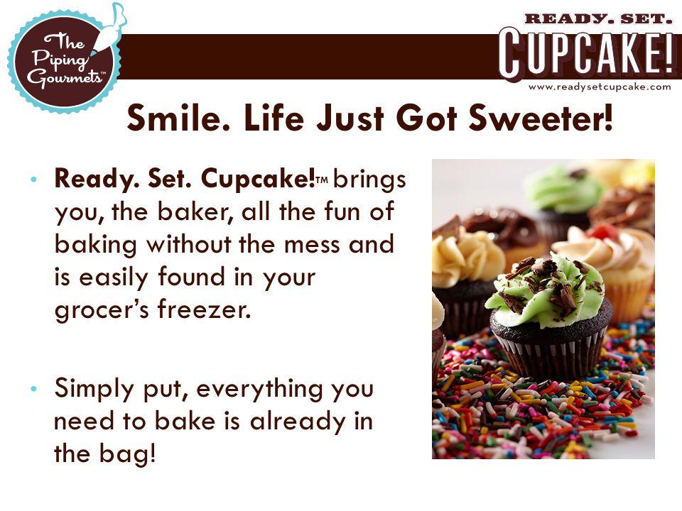 Smile. Life Just Got Sweeter. Ready. Set. Cupcake.