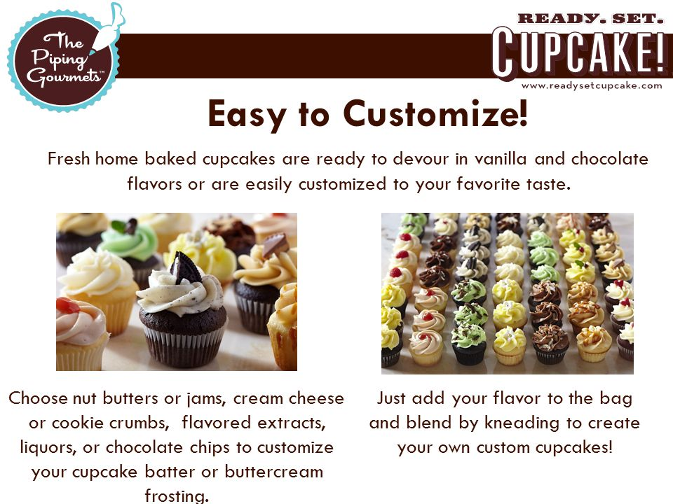 Easy to Customize! Fresh home baked cupcakes are ready to devour in vanilla and chocolate flavors or are easily customized to your favorite taste. Cho