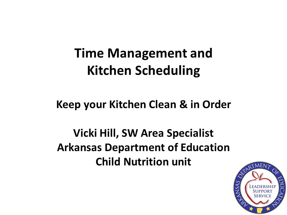 Time Management and Kitchen Scheduling Keep your Kitchen Clean & in Order Vicki Hill, SW Area Specialist Arkansas Department of Education Child Nutrit