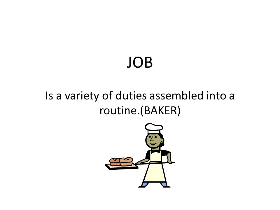 JOB Is a variety of duties assembled into a routine.(BAKER)