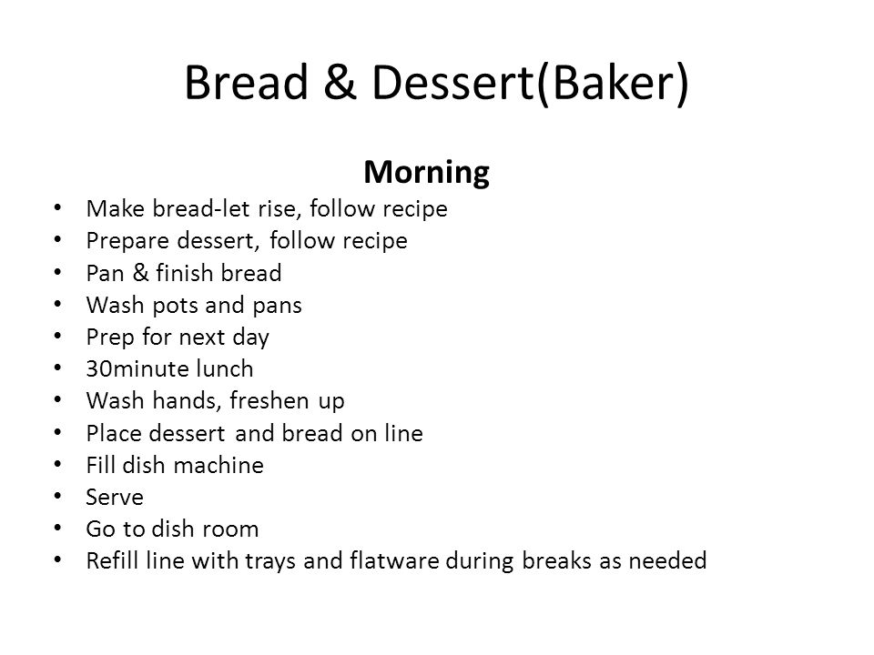 Bread & Dessert(Baker) Morning Make bread-let rise, follow recipe Prepare dessert, follow recipe Pan & finish bread Wash pots and pans Prep for next d
