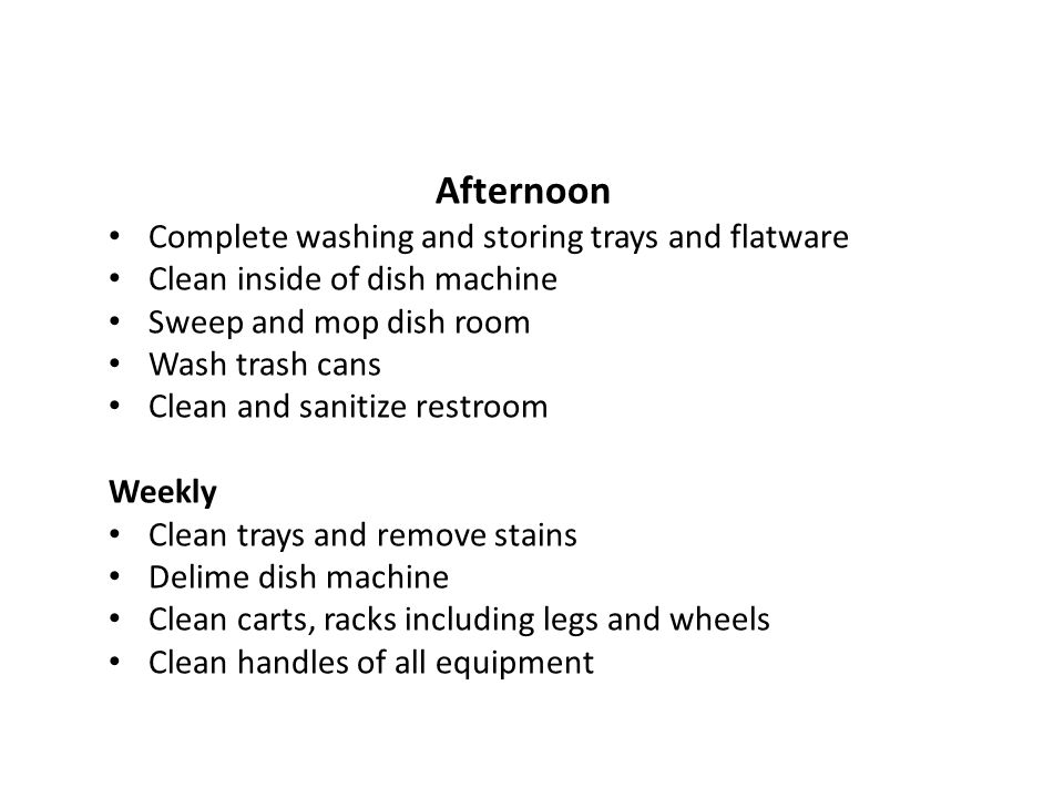 Afternoon Complete washing and storing trays and flatware Clean inside of dish machine Sweep and mop dish room Wash trash cans Clean and sanitize rest