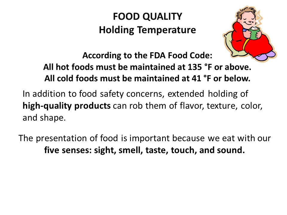 FOOD QUALITY Holding Temperature According to the FDA Food Code: All hot foods must be maintained at 135 °F or above. All cold foods must be maintaine