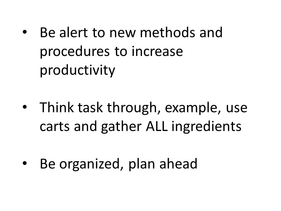 Be alert to new methods and procedures to increase productivity Think task through, example, use carts and gather ALL ingredients Be organized, plan a