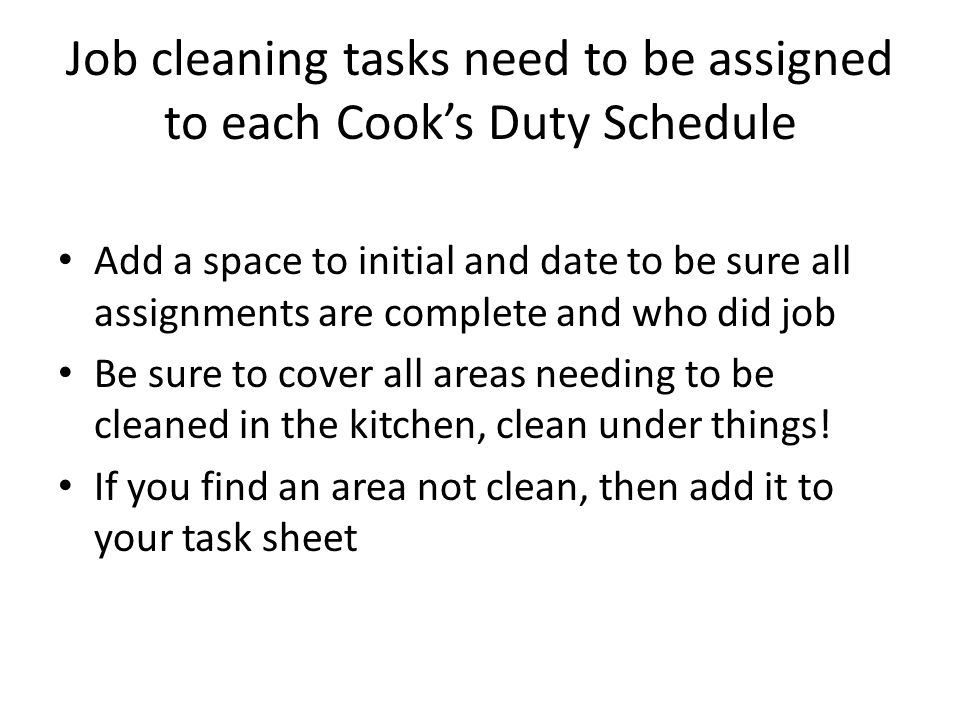 Job cleaning tasks need to be assigned to each Cook's Duty Schedule Add a space to initial and date to be sure all assignments are complete and who di