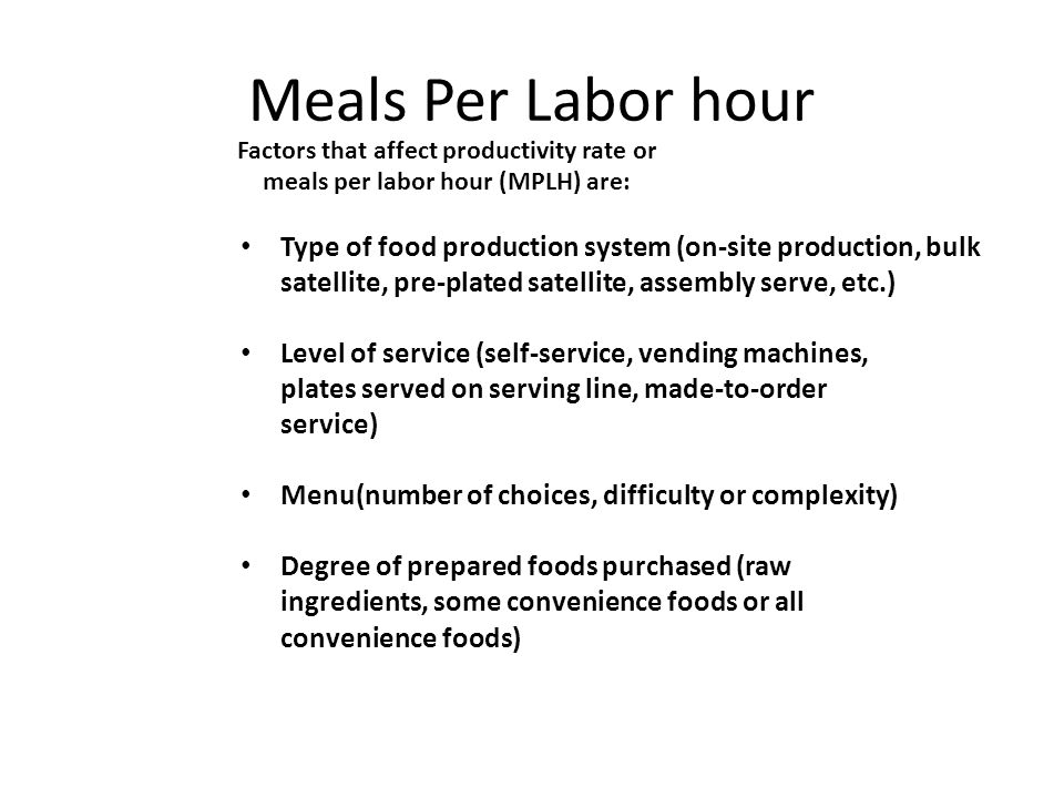 Meals Per Labor hour Factors that affect productivity rate or meals per labor hour (MPLH) are: Type of food production system (on-site production, bul