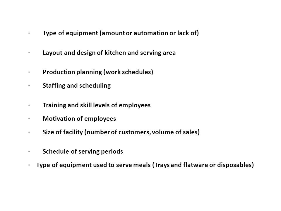 · Type of equipment (amount or automation or lack of) · Layout and design of kitchen and serving area · Production planning (work schedules) · Staffin
