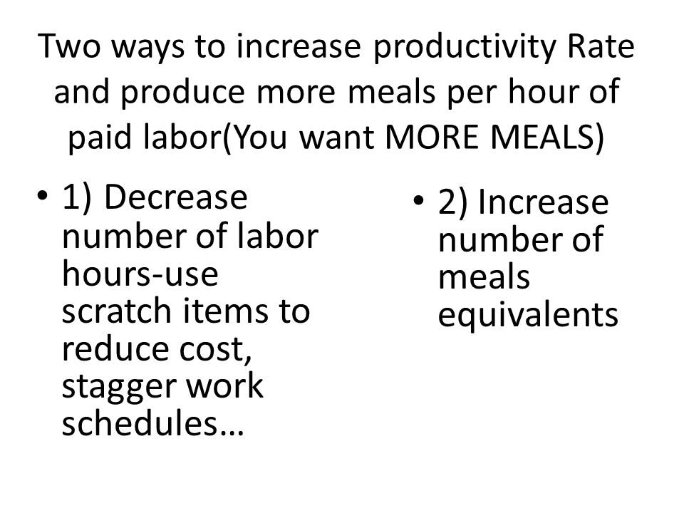 Two ways to increase productivity Rate and produce more meals per hour of paid labor(You want MORE MEALS) 1) Decrease number of labor hours-use scratc