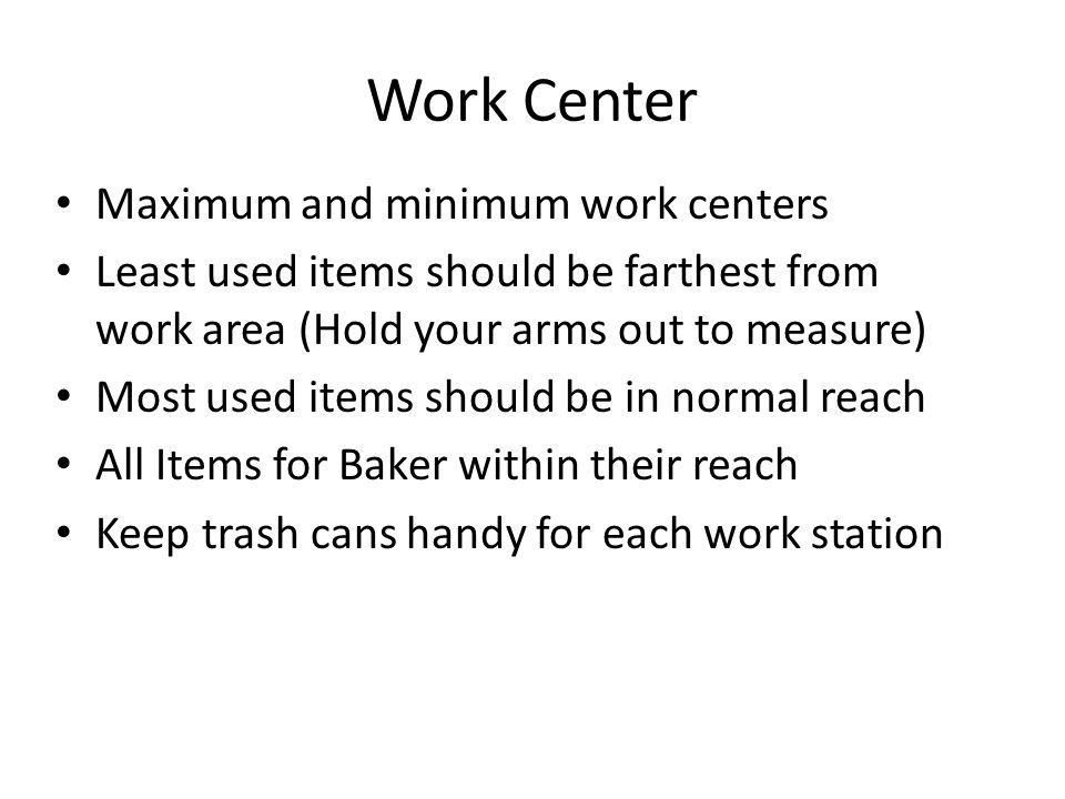 Work Center Maximum and minimum work centers Least used items should be farthest from work area (Hold your arms out to measure) Most used items should