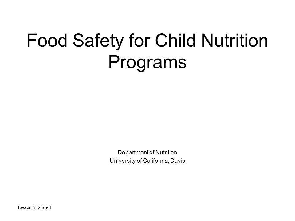 Food Safety for Child Nutrition Programs Department of Nutrition University of California, Davis Lesson 5, Slide 1