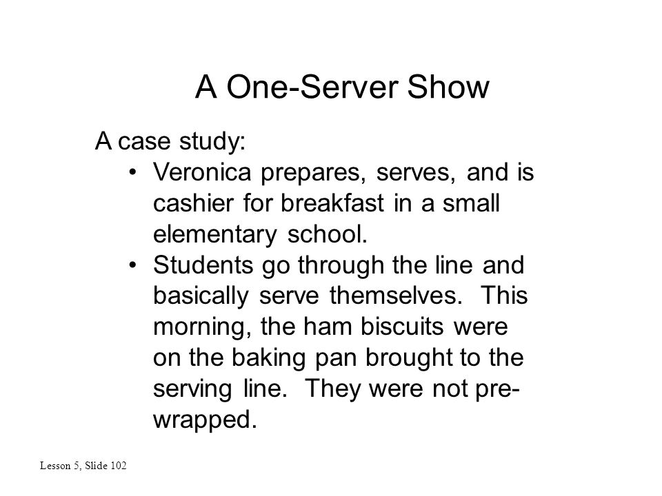 A One-Server Show Lesson 5, Slide 102 A case study: Veronica prepares, serves, and is cashier for breakfast in a small elementary school. Students go
