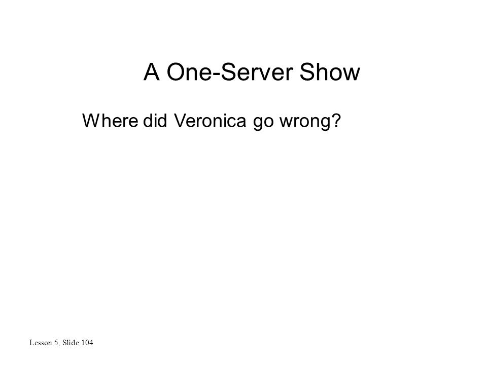 A One-Server Show Lesson 5, Slide 104 Where did Veronica go wrong?
