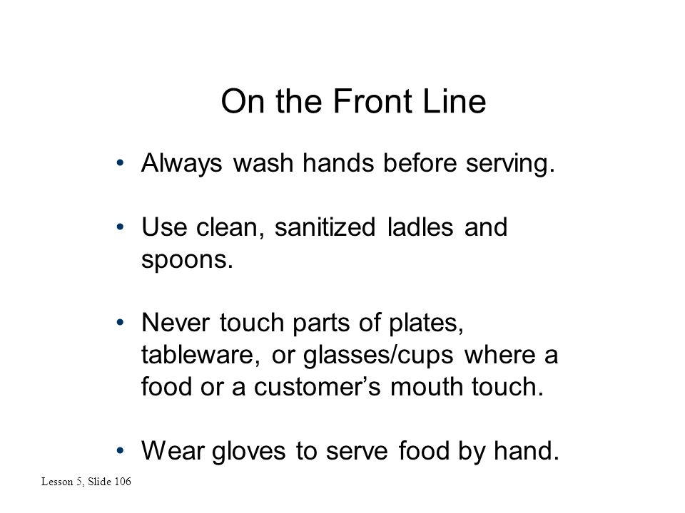 On the Front Line Lesson 5, Slide 106 Always wash hands before serving. Use clean, sanitized ladles and spoons. Never touch parts of plates, tableware