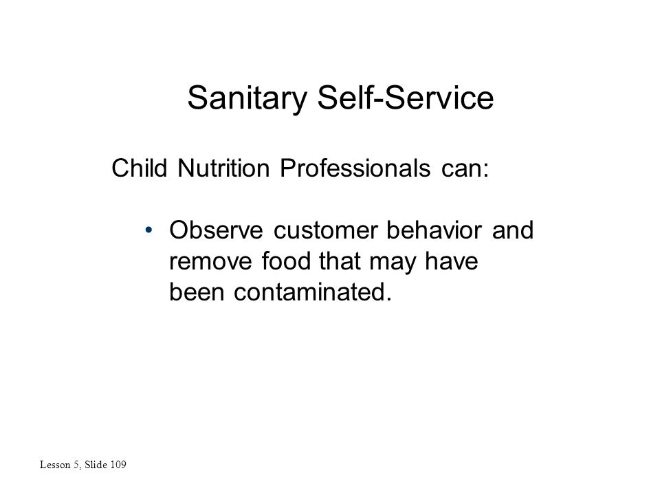 Sanitary Self-Service Lesson 5, Slide 109 Child Nutrition Professionals can: Observe customer behavior and remove food that may have been contaminated.