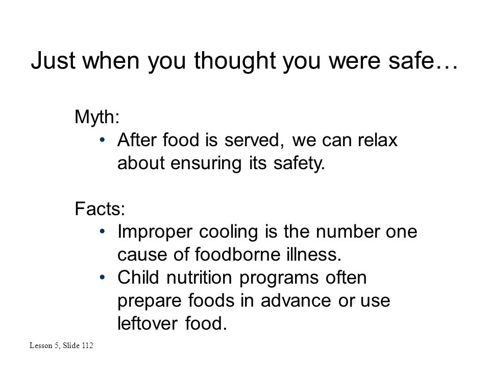 Just when you thought you were safe… Lesson 5, Slide 112 Myth: After food is served, we can relax about ensuring its safety. Facts: Improper cooling i