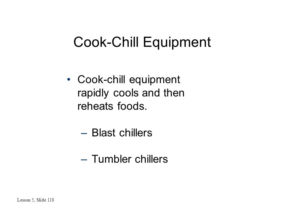 Cook-Chill Equipment Lesson 5, Slide 118 Cook-chill equipment rapidly cools and then reheats foods. –Blast chillers –Tumbler chillers