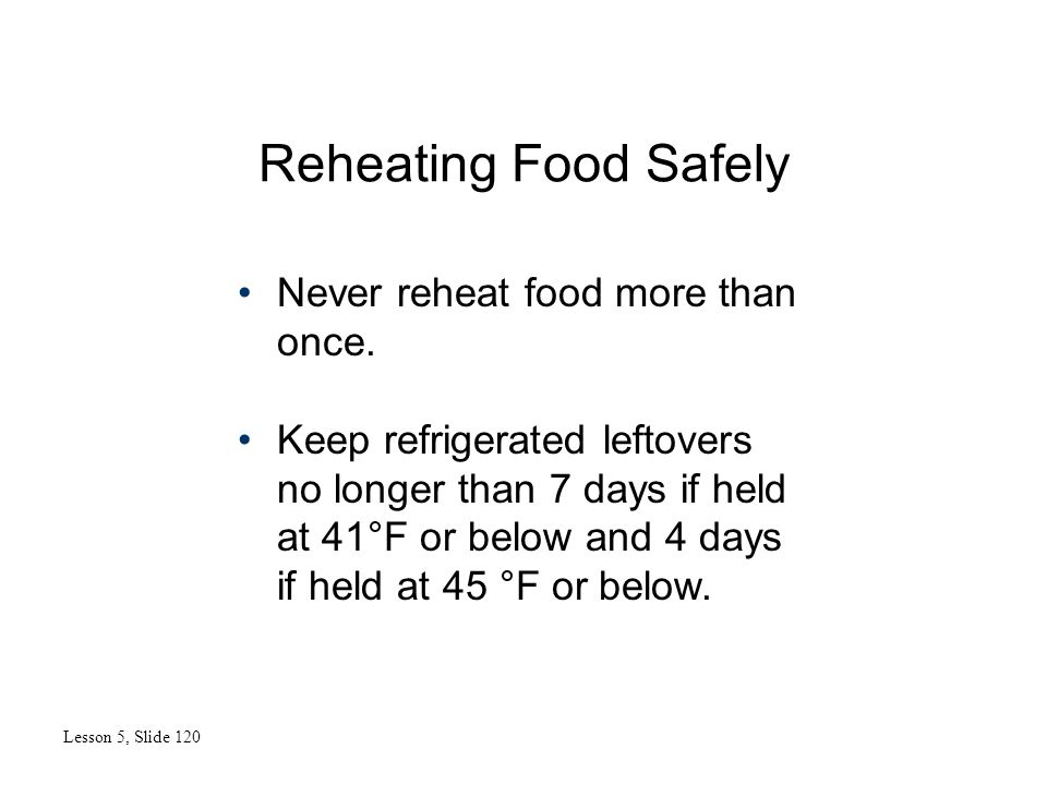 Reheating Food Safely Lesson 5, Slide 120 Never reheat food more than once. Keep refrigerated leftovers no longer than 7 days if held at 41°F or below