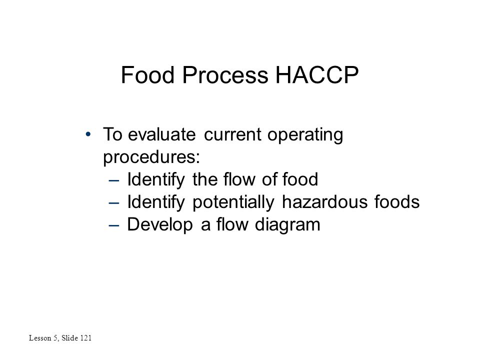 Food Process HACCP Lesson 5, Slide 121 To evaluate current operating procedures: –Identify the flow of food –Identify potentially hazardous foods –Dev