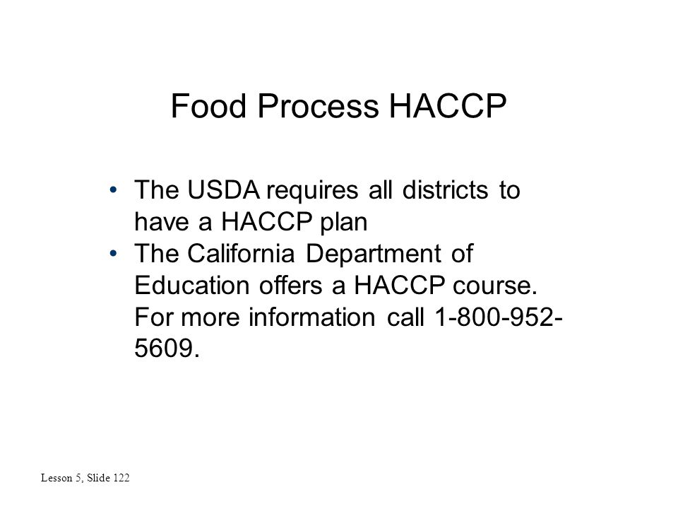 Food Process HACCP Lesson 5, Slide 122 The USDA requires all districts to have a HACCP plan The California Department of Education offers a HACCP course.