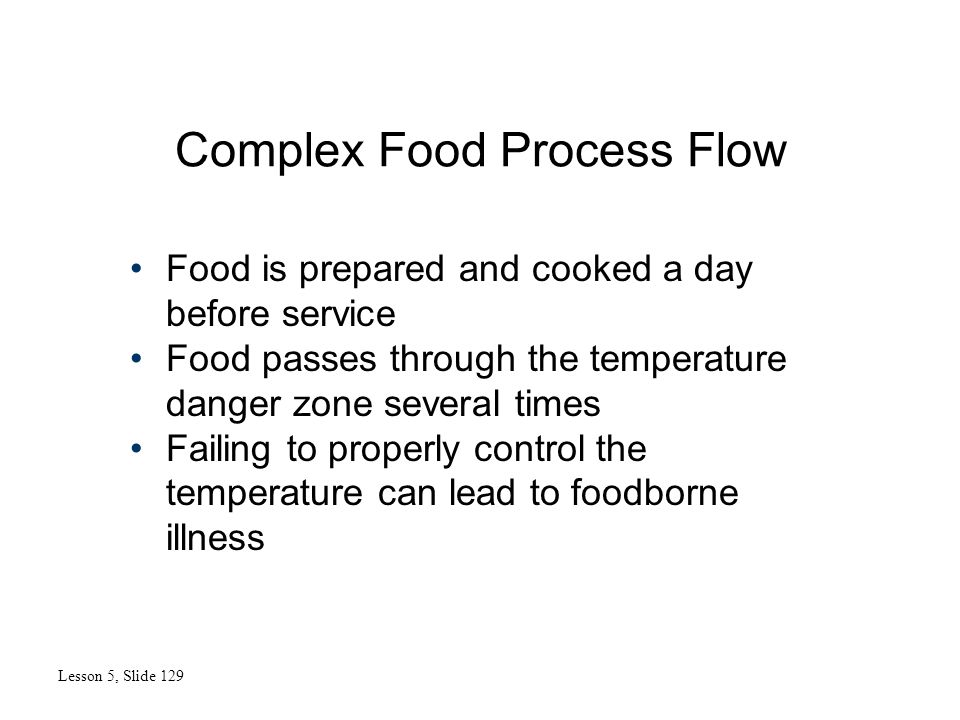 Complex Food Process Flow Lesson 5, Slide 129 Food is prepared and cooked a day before service Food passes through the temperature danger zone several