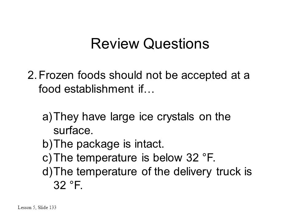 Review Questions Lesson 5, Slide 133 2.Frozen foods should not be accepted at a food establishment if… a)They have large ice crystals on the surface.