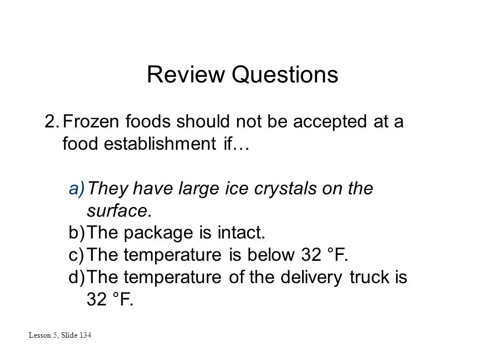 Review Questions Lesson 5, Slide 134 2.Frozen foods should not be accepted at a food establishment if… a)They have large ice crystals on the surface.