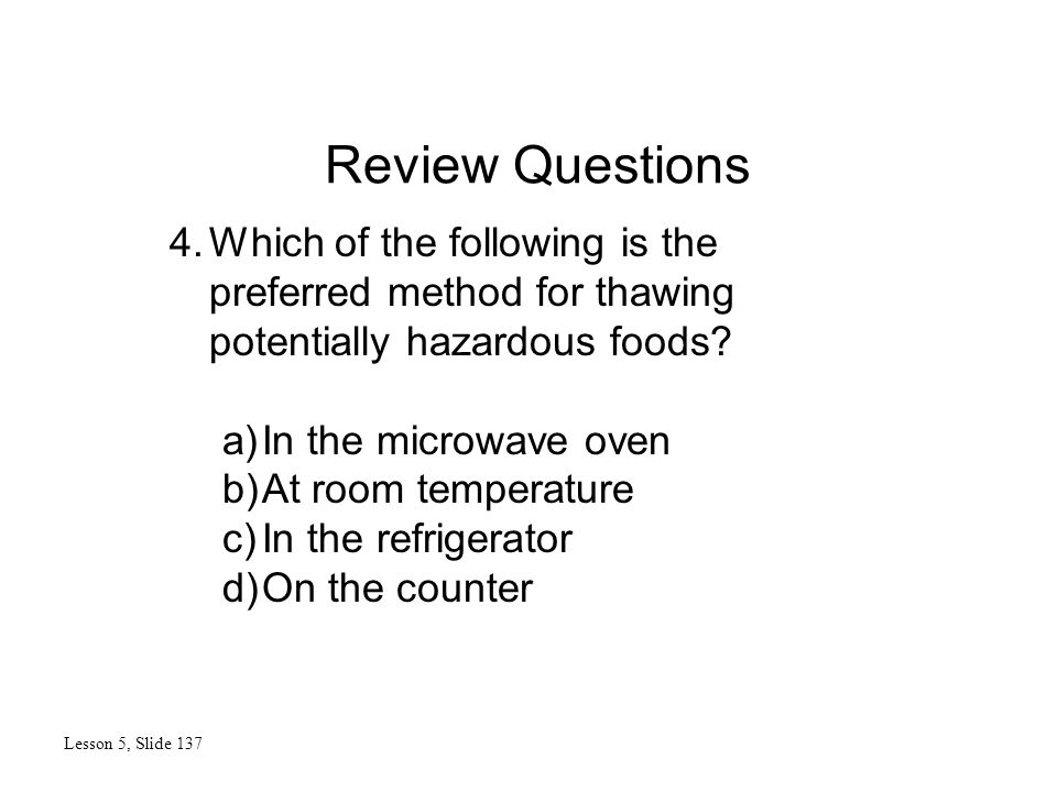 Review Questions Lesson 5, Slide 137 4.Which of the following is the preferred method for thawing potentially hazardous foods.