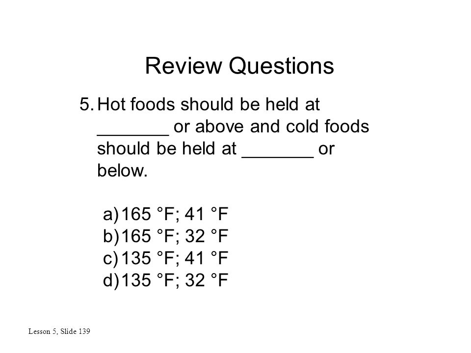 Review Questions Lesson 5, Slide 139 5.Hot foods should be held at _______ or above and cold foods should be held at _______ or below. a)165 °F; 41 °F