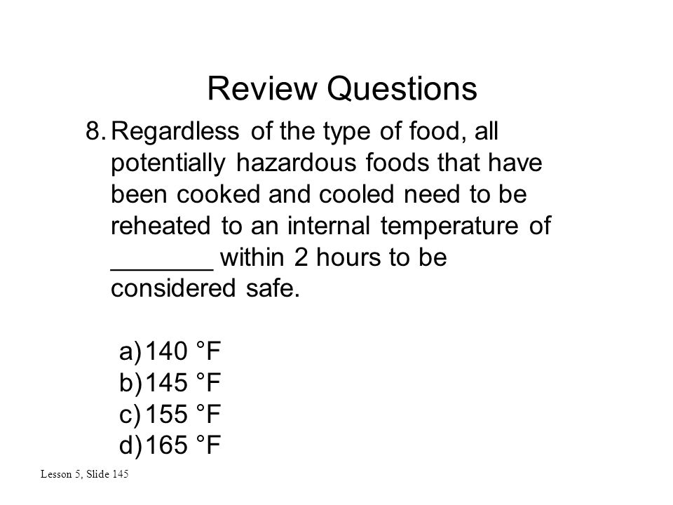 Review Questions Lesson 5, Slide 145 8.Regardless of the type of food, all potentially hazardous foods that have been cooked and cooled need to be reh