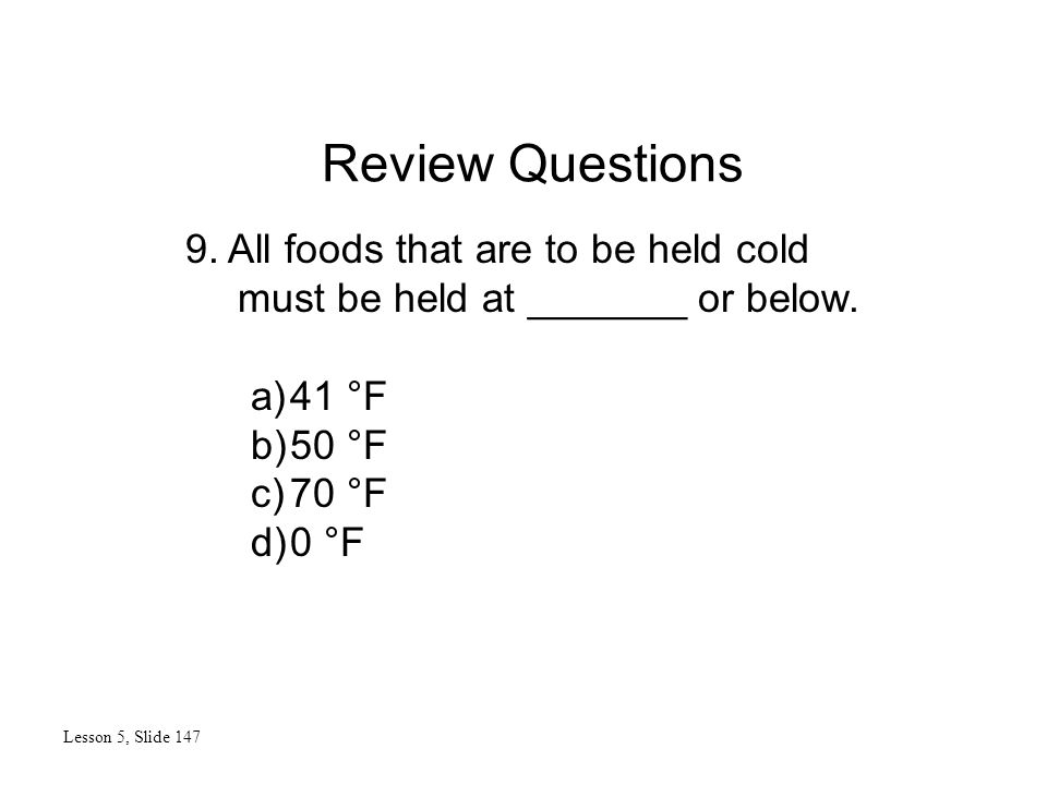 Review Questions Lesson 5, Slide 147 9. All foods that are to be held cold must be held at _______ or below. a)41 °F b)50 °F c)70 °F d)0 °F