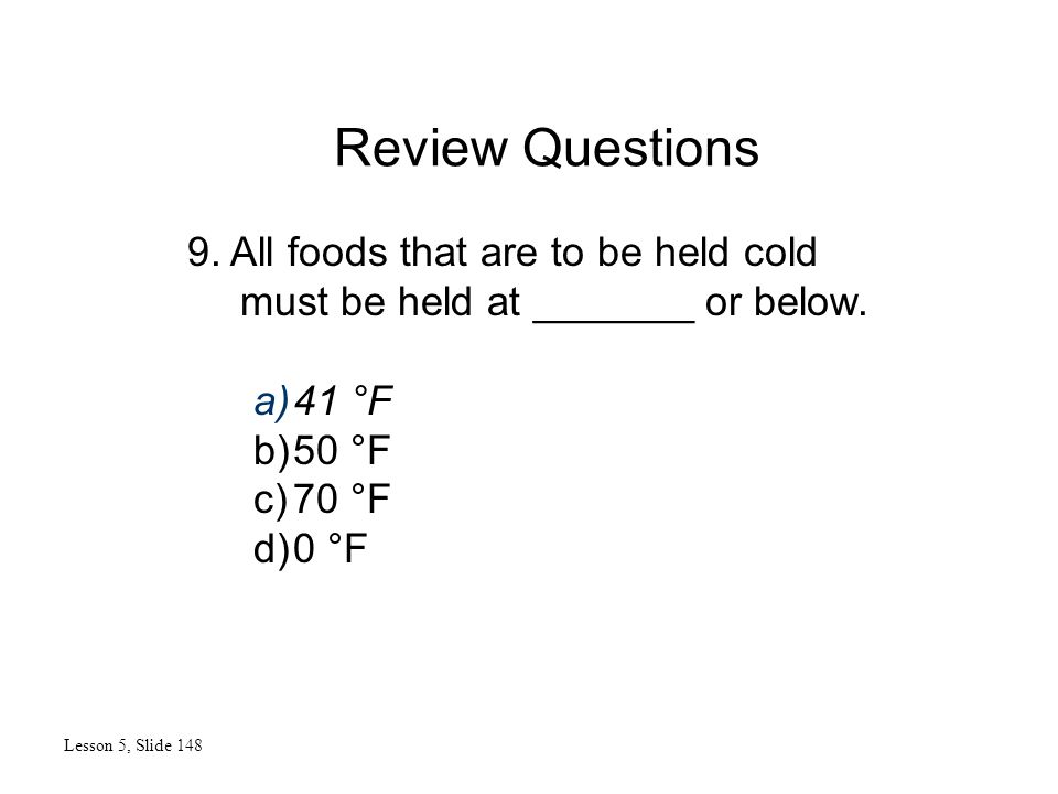 Review Questions Lesson 5, Slide 148 9. All foods that are to be held cold must be held at _______ or below. a)41 °F b)50 °F c)70 °F d)0 °F