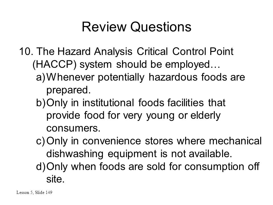 Review Questions Lesson 5, Slide 149 10. The Hazard Analysis Critical Control Point (HACCP) system should be employed… a)Whenever potentially hazardou