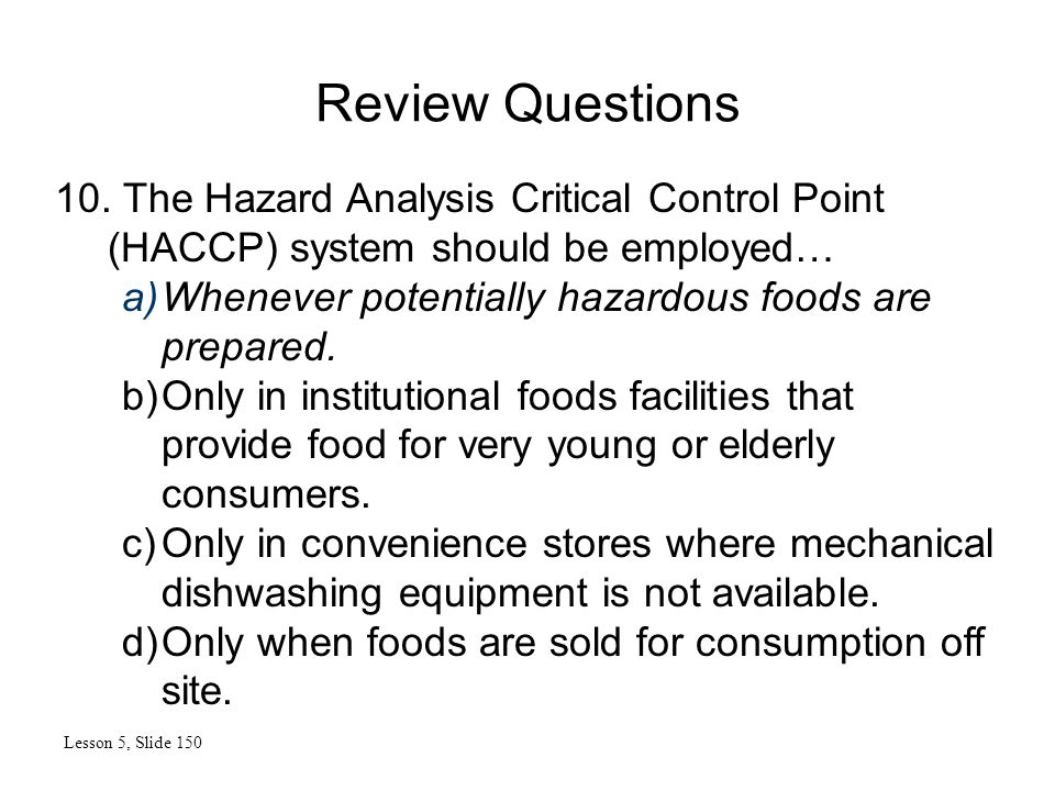 10. The Hazard Analysis Critical Control Point (HACCP) system should be employed… a)Whenever potentially hazardous foods are prepared. b)Only in insti