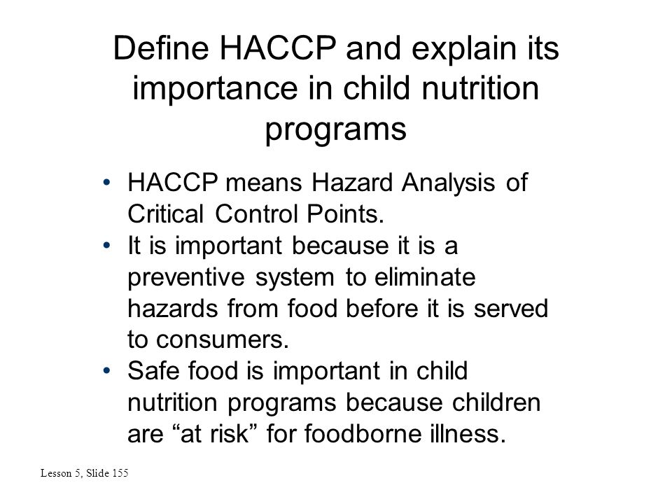 Define HACCP and explain its importance in child nutrition programs Lesson 5, Slide 155 HACCP means Hazard Analysis of Critical Control Points.