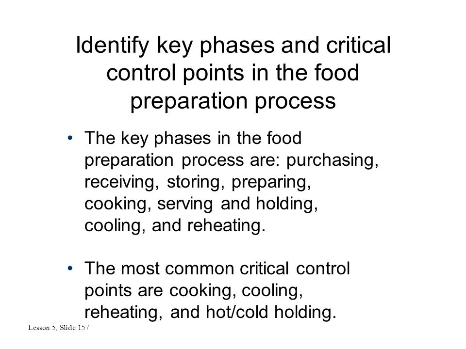 Identify key phases and critical control points in the food preparation process Lesson 5, Slide 157 The key phases in the food preparation process are: purchasing, receiving, storing, preparing, cooking, serving and holding, cooling, and reheating.