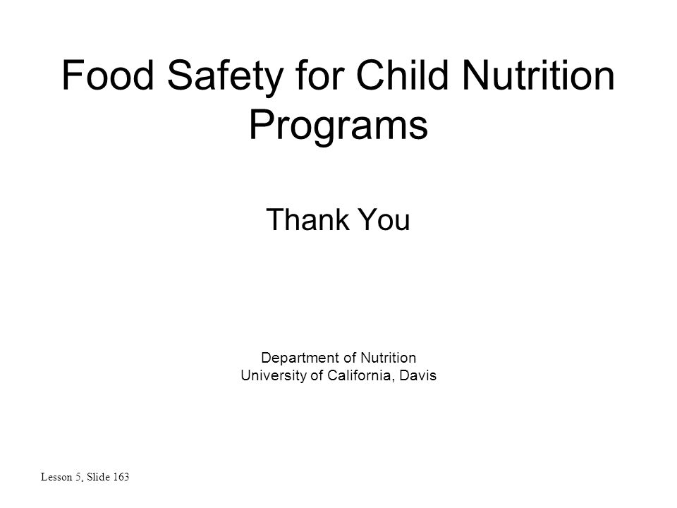 Food Safety for Child Nutrition Programs Thank You Lesson 5, Slide 163 Department of Nutrition University of California, Davis