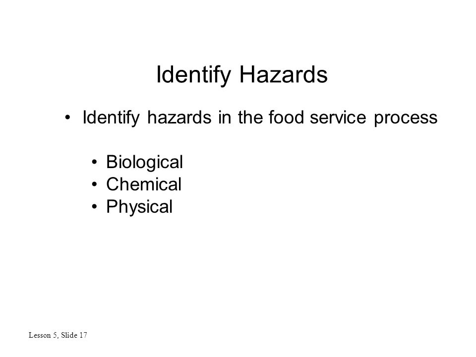 Identify Hazards Lesson 5, Slide 17 Identify hazards in the food service process Biological Chemical Physical
