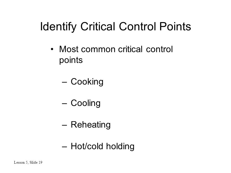 Identify Critical Control Points Lesson 5, Slide 19 Most common critical control points –Cooking –Cooling –Reheating –Hot/cold holding